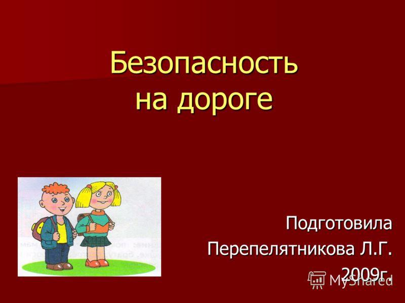 Безопасность на дороге Подготовила Перепелятникова Л.Г. 2009г.