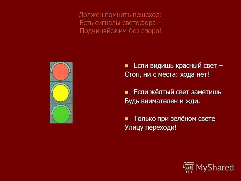 Должен помнить пешеход: Есть сигналы светофора – Подчиняйся им без спора! Если видишь красный свет – Стоп, ни с места: хода нет! Если жёлтый свет заметишь Будь внимателен и жди. Только при зелёном свете Улицу переходи!