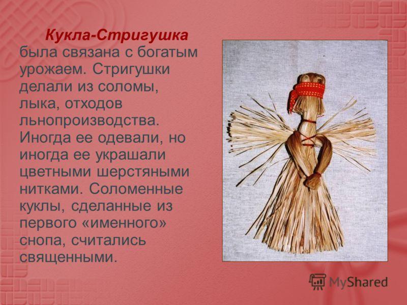 Кукла - Стригушка была связана с богатым урожаем. Стригушки делали из соломы, лыка, отходов льнопроизводства. Иногда ее одевали, но иногда ее украшали цветными шерстяными нитками. Соломенные куклы, сделанные из первого « именного » снопа, считались с