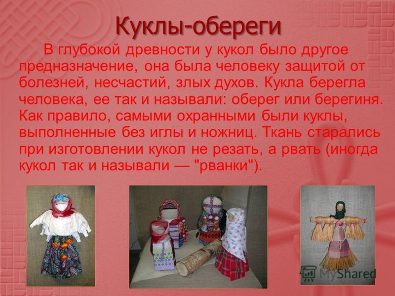 Куклы-обереги В глубокой древности у кукол было другое предназначение, она была человеку защитой от болезней, несчастий, злых духов. Кукла берегла человека, ее так и называли : оберег или берегиня. Как правило, самыми охранными были куклы, выполненны