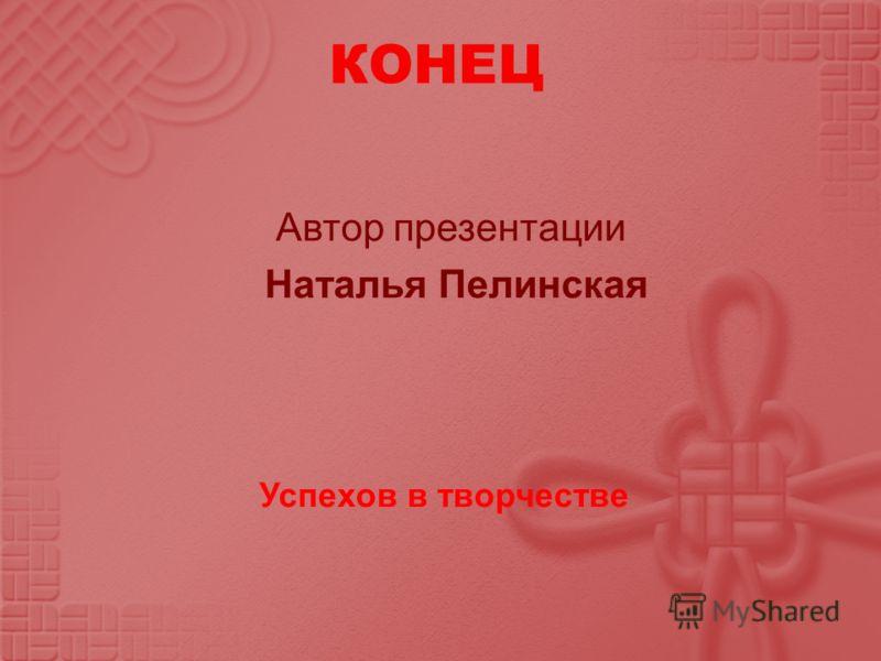Автор презентации Наталья Пелинская КОНЕЦ Успехов в творчестве