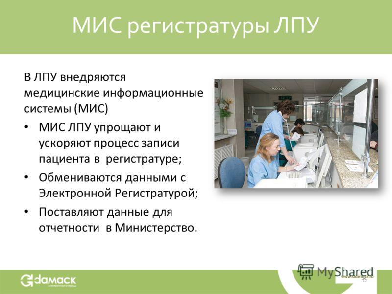 МИС регистратуры ЛПУ В ЛПУ внедряются медицинские информационные системы (МИС) МИС ЛПУ упрощают и ускоряют процесс записи пациента в регистратуре; Обмениваются данными с Электронной Регистратурой; Поставляют данные для отчетности в Министерство.