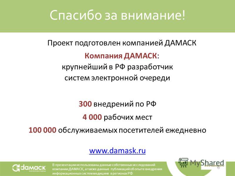 Спасибо за внимание! Проект подготовлен компанией ДАМАСК Компания ДАМАСК: крупнейший в РФ разработчик систем электронной очереди 300 внедрений по РФ 4 000 рабочих мест 100 000 обслуживаемых посетителей ежедневно www.damask.ru В презентации использова