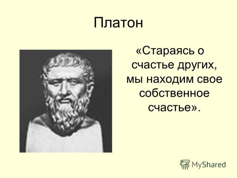 Платон «Стараясь о счастье других, мы находим свое собственное счастье».