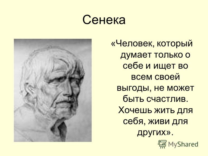 Сенека «Человек, который думает только о себе и ищет во всем своей выгоды, не может быть счастлив. Хочешь жить для себя, живи для других».