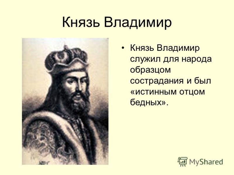 Князь Владимир Князь Владимир служил для народа образцом сострадания и был «истинным отцом бедных».