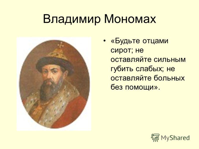 Владимир Мономах «Будьте отцами сирот; не оставляйте сильным губить слабых; не оставляйте больных без помощи».