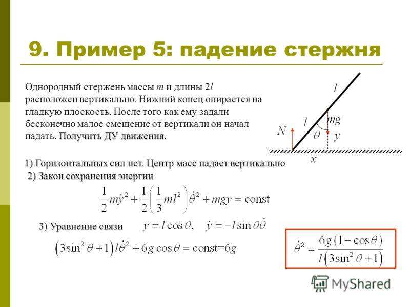 9. Пример 5: падение стержня Получить ДУ движения. Однородный стержень массы m и длины 2l расположен вертикально. Нижний конец опирается на гладкую плоскость. После того как ему задали бесконечно малое смещение от вертикали он начал падать. Получить