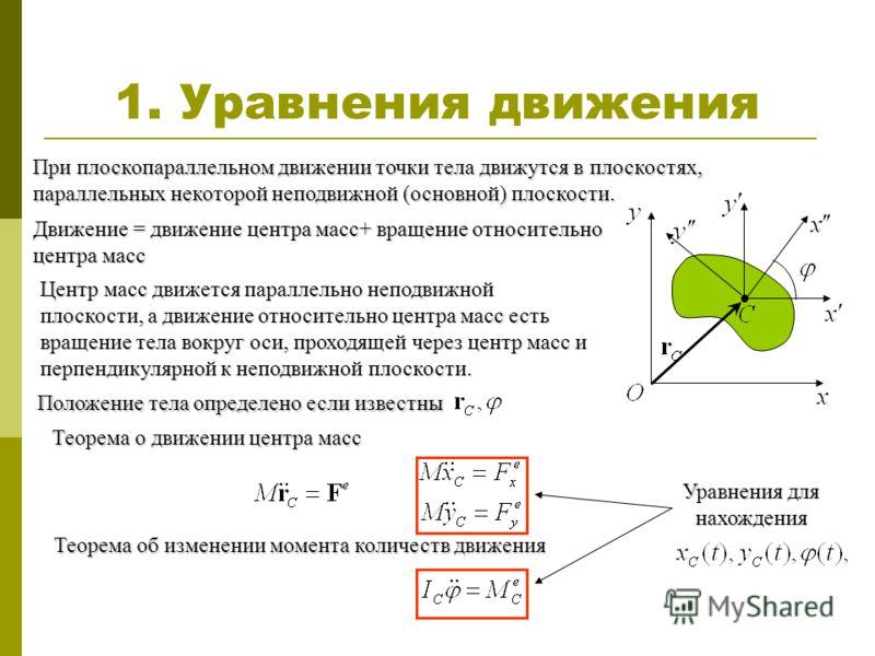 1. Уравнения движения При плоскопараллельном движении точки тела движутся в плоскостях, параллельных некоторой неподвижной (основной) плоскости. Центр масс движется параллельно неподвижной плоскости, а движение относительно центра масс есть вращение