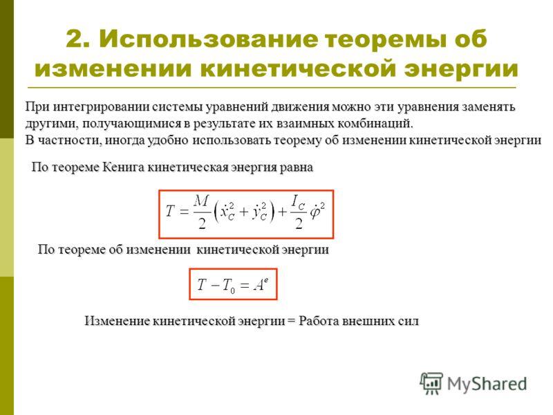 2. Использование теоремы об изменении кинетической энергии При интегрировании системы уравнений движения можно эти уравнения заменять другими, получающимися в результате их взаимных комбинаций. В частности, иногда удобно использовать теорему об измен