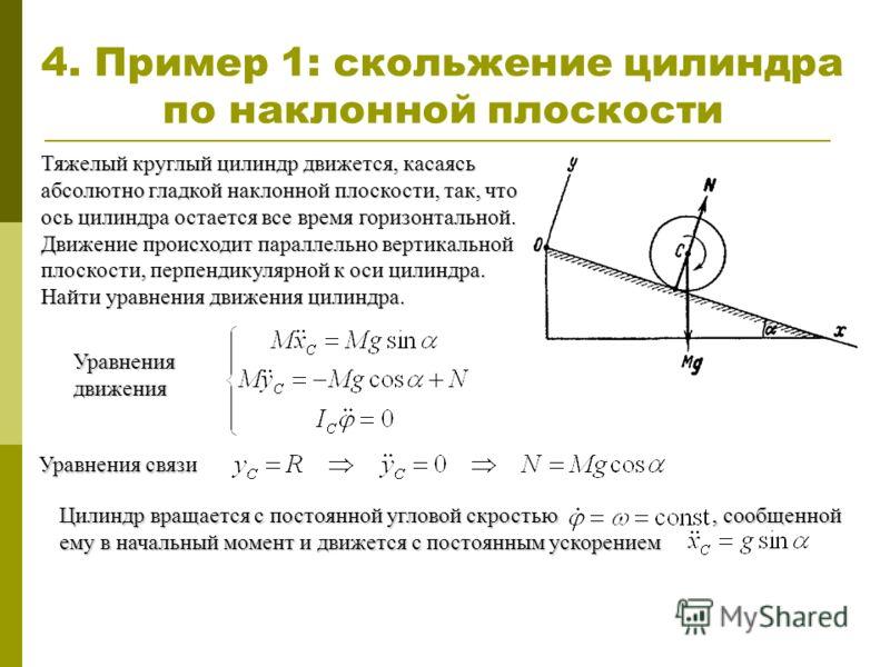 4. Пример 1: скольжение цилиндра по наклонной плоскости Тяжелый круглый цилиндр движется, касаясь абсолютно гладкой наклонной плоскости, так, что ось цилиндра остается все время горизонтальной. Движение происходит параллельно вертикальной плоскости,