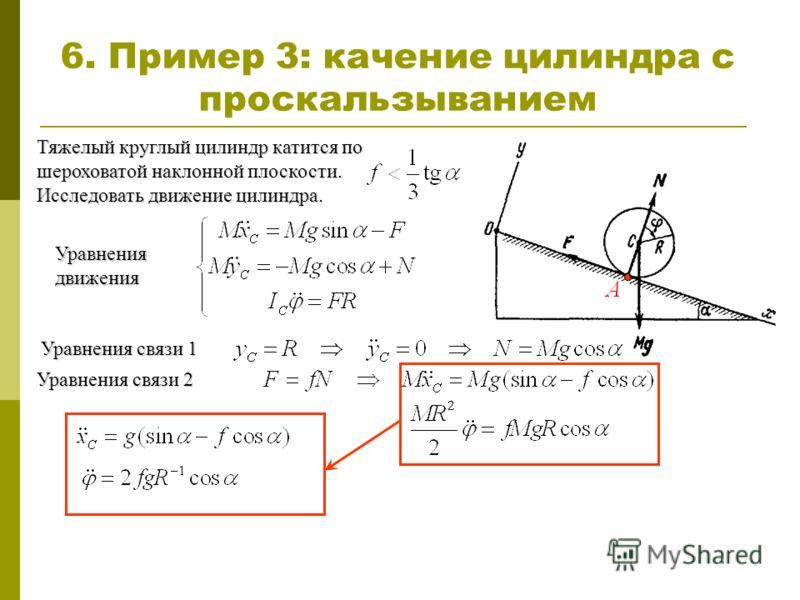 6. Пример 3: качение цилиндра с проскальзыванием Тяжелый круглый цилиндр катится по шероховатой наклонной плоскости. Исследовать движение цилиндра. Уравнения движения Уравнения связи 1 Уравнения связи 2