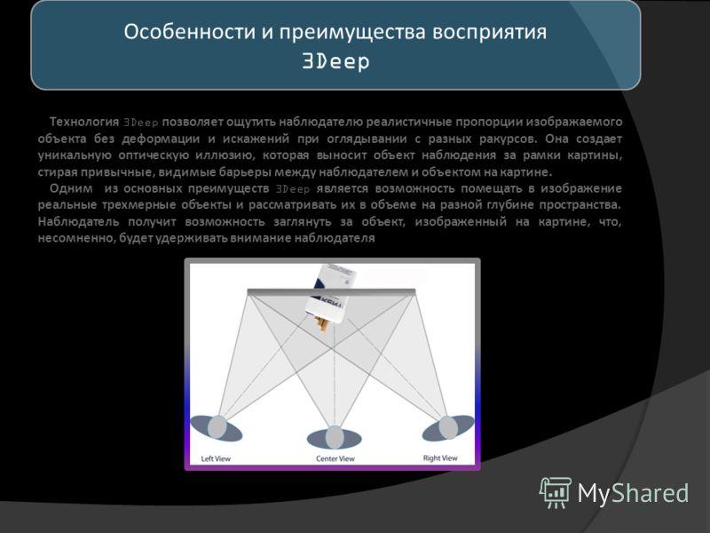 Технология 3Deep позволяет ощутить наблюдателю реалистичные пропорции изображаемого объекта без деформации и искажений при оглядывании с разных ракурсов. Она создает уникальную оптическую иллюзию, которая выносит объект наблюдения за рамки картины, с