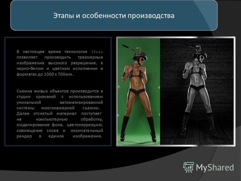 Этапы и особенности производства В настоящее время технология 3Deep позволяет производить трехмерные изображения высокого разрешения, в черно-белом и цветном исполнении в форматах до 1000 х 700мм. Съемка живых объектов производится в студии хромакей