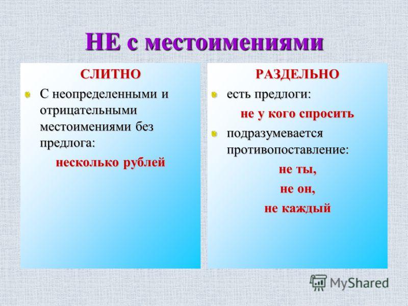 НЕ с местоимениями СЛИТНО С неопределенными и отрицательными местоимениями без предлога: несколько рублей РАЗДЕЛЬНО есть предлоги: не у кого спросить подразумевается противопоставление: не ты, не он, не каждый