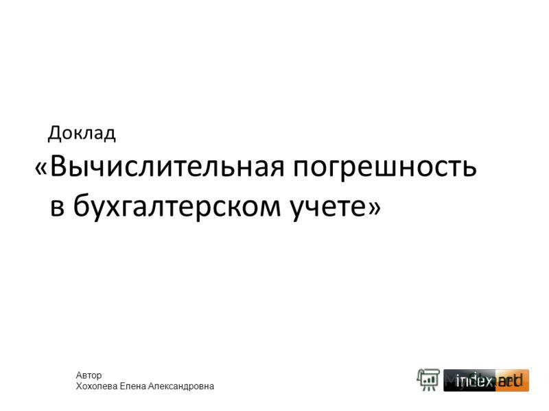 Доклад « Вычислительная погрешность в бухгалтерском учете » Автор Хохолева Елена Александровна