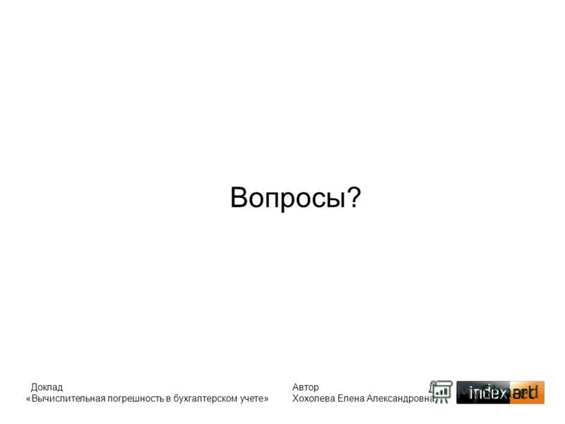 Доклад «Вычислительная погрешность в бухгалтерском учете» Автор Хохолева Елена Александровна Вопросы?
