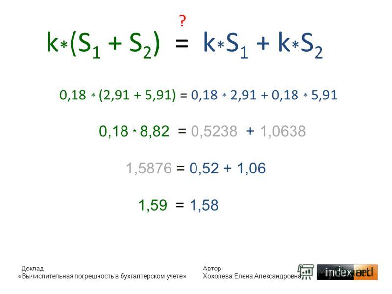 k * (S 1 + S 2 ) = k * S 1 + k * S 2 ? 0,18 * (2,91 + 5,91) = 0,18 * 2,91 + 0,18 * 5,91 0,18 * 8,82 = 0,5238 + 1,0638 1,5876 = 0,52 + 1,06 1,59 = 1,58 Доклад «Вычислительная погрешность в бухгалтерском учете» Автор Хохолева Елена Александровна