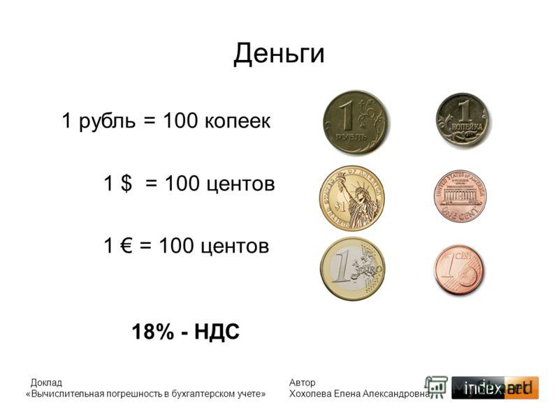 Деньги 1 рубль = 100 копеек 1 $ = 100 центов 1 = 100 центов 18% - НДС Доклад «Вычислительная погрешность в бухгалтерском учете» Автор Хохолева Елена Александровна