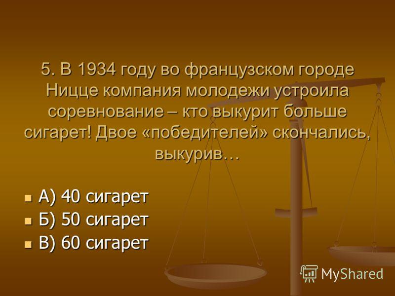 5. В 1934 году во французском городе Ницце компания молодежи устроила соревнование – кто выкурит больше сигарет! Двое «победителей» скончались, выкурив… А) 40 сигарет А) 40 сигарет Б) 50 сигарет Б) 50 сигарет В) 60 сигарет В) 60 сигарет