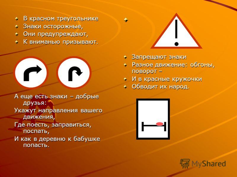 В красном треугольнике Знаки осторожные, Они предупреждают, К вниманью призывают. А еще есть знаки – добрые друзья: Укажут направления вашего движения, Где поесть, заправиться, поспать, И как в деревню к бабушке попасть. Запрещают знаки Разное движен