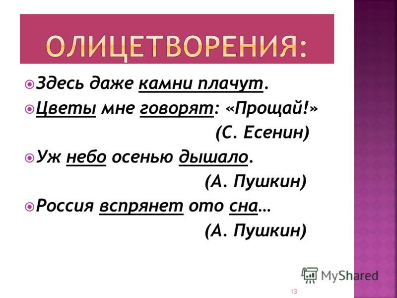 Здесь даже камни плачут. Цветы мне говорят: «Прощай!» (С. Есенин) Уж небо осенью дышало. (А. Пушкин) Россия вспрянет ото сна… (А. Пушкин) 13