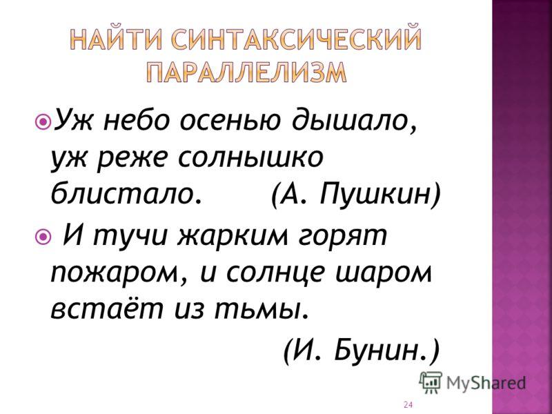 Уж небо осенью дышало, уж реже солнышко блистало. (А. Пушкин) И тучи жарким горят пожаром, и солнце шаром встаёт из тьмы. (И. Бунин.) 24