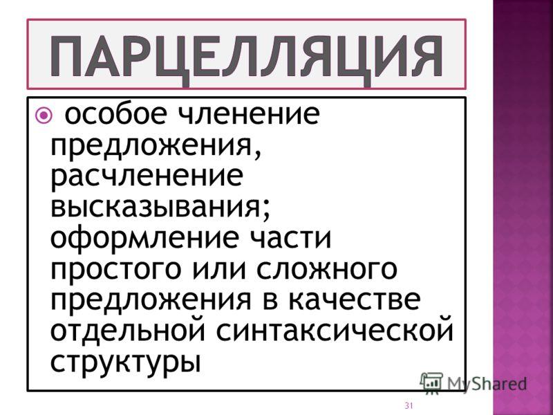 особое членение предложения, расчленение высказывания; оформление части простого или сложного предложения в качестве отдельной синтаксической структуры 31