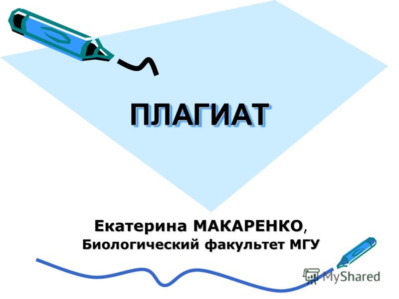 ПЛАГИАТПЛАГИАТ Екатерина МАКАРЕНКО, Биологический факультет МГУ
