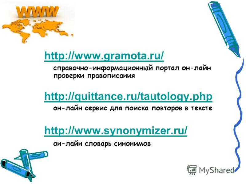 http://www.gramota.ru/ справочно-информационный портал он-лайн проверки правописания http://quittance.ru/tautology.php он-лайн сервис для поиска повторов в тексте http://www.synonymizer.ru/ он-лайн словарь синонимов