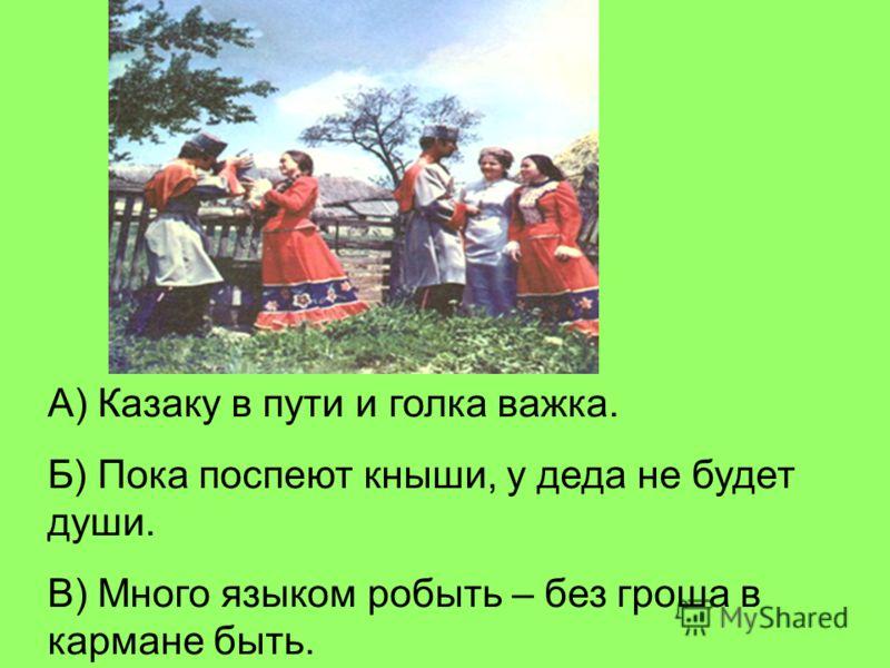 А) Казаку в пути и голка важка. Б) Пока поспеют кныши, у деда не будет души. В) Много языком робыть – без гроша в кармане быть.