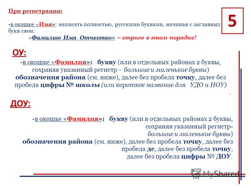При регистрации: -в окошке «Имя»: написать полностью, русскими буквами, начиная с заглавных букв свои: «Фамилию Имя Отчество» – строго в этом порядке! 5 -в окошке «Фамилия»: букву (или в отдельных районах 2 буквы, сохраняя указанный регистр – большие