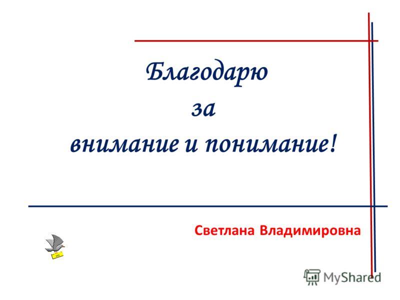 Благодарю за внимание и понимание! Светлана Владимировна