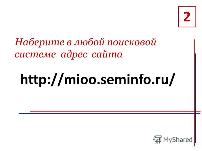http://mioo.seminfo.ru/ 2 Наберите в любой поисковой системе адрес сайта