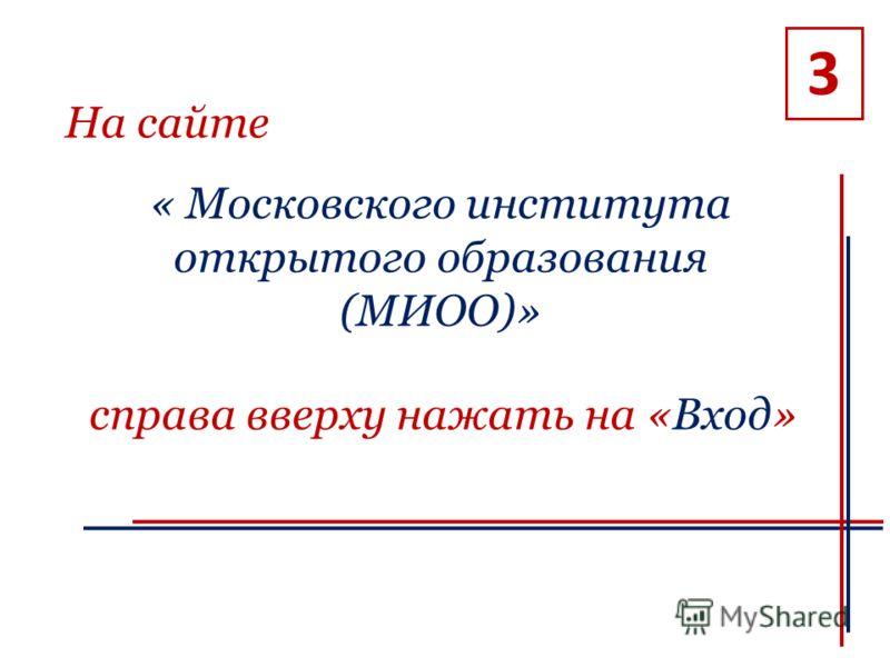 3 На сайте « Московского института открытого образования (МИОО)» справа вверху нажать на «Вход»