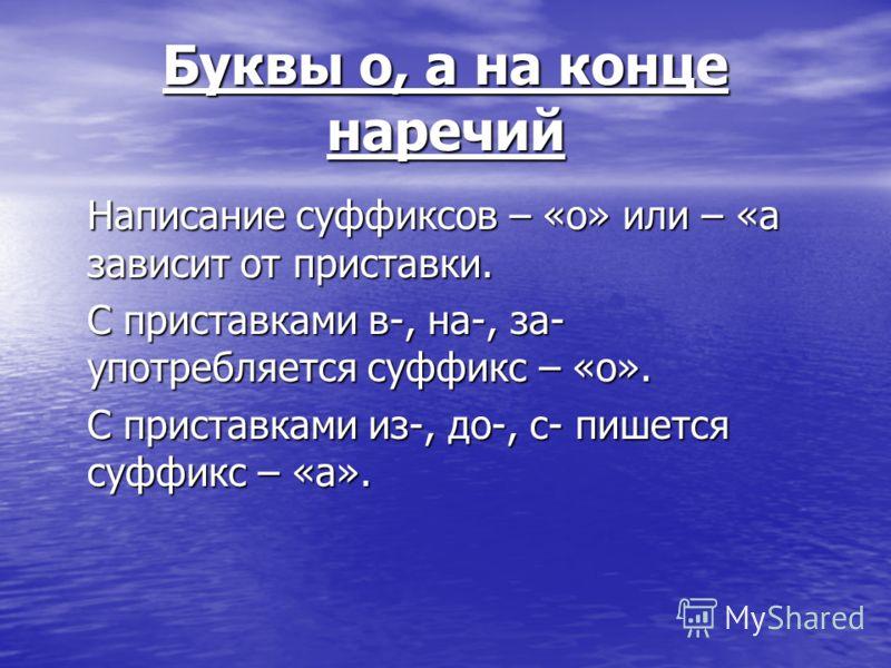 Буквы о, а на конце наречий Написание суффиксов – «о» или – «а зависит от приставки. С приставками в-, на-, за- употребляется суффикс – «о». С приставками из-, до-, с- пишется суффикс – «а».