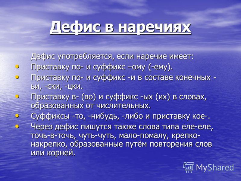 Дефис в наречиях Дефис употребляется, если наречие имеет: Приставку по- и суффикс –ому (-ему). Приставку по- и суффикс –ому (-ему). Приставку по- и суффикс -и в составе конечных - ьи, -ски, -цки. Приставку по- и суффикс -и в составе конечных - ьи, -с