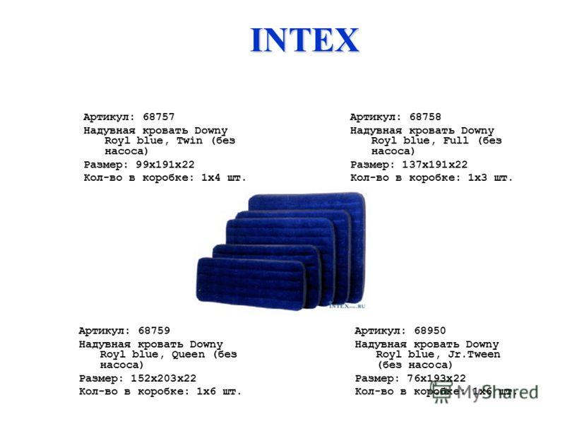 Артикул: 68757 Надувная кровать Downy Royl blue, Twin (без насоса) Размер: 99х191х22 Кол-во в коробке: 1х4 шт. Артикул: 68758 Надувная кровать Downy Royl blue, Full (без насоса) Размер: 137x191x22 Кол-во в коробке: 1х3 шт. Артикул: 68759 Надувная кро
