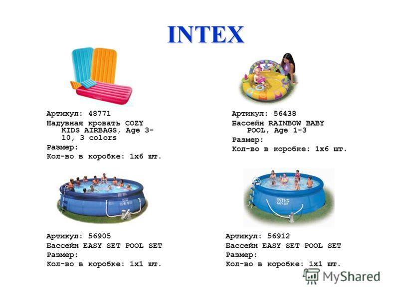 INTEX Артикул: 48771 Надувная кровать COZY KIDS AIRBAGS, Age 3- 10, 3 colors Размер: Кол-во в коробке: 1х6 шт. Артикул: 56438 Бассейн RAINBOW BABY POOL, Age 1-3 Размер: Кол-во в коробке: 1х6 шт. Артикул: 56905 Бассейн EASY SET POOL SET Размер: Кол-во