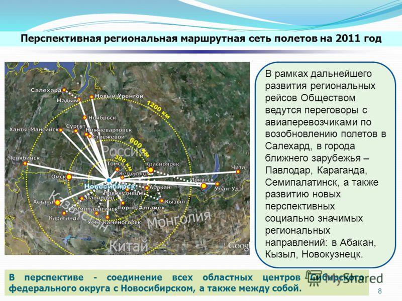 8 В перспективе - соединение всех областных центров Сибирского федерального округа с Новосибирском, а также между собой. Перспективная региональная маршрутная сеть полетов на 2011 год В рамках дальнейшего развития региональных рейсов Обществом ведутс