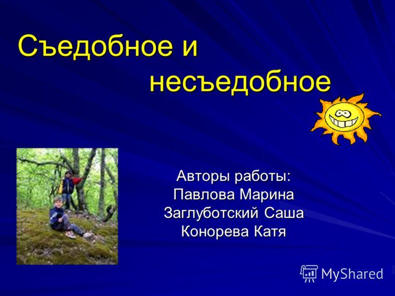 Съедобное и несъедобное Авторы работы: Павлова Марина Заглуботский Саша Конорева Катя