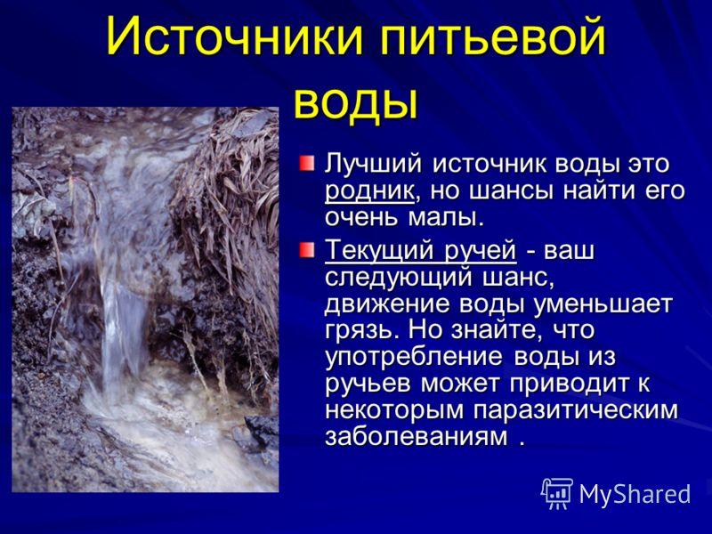 Источники питьевой воды Лучший источник воды это родник, но шансы найти его очень малы. Текущий ручей - ваш следующий шанс, движение воды уменьшает грязь. Но знайте, что употребление воды из ручьев может приводит к некоторым паразитическим заболевани