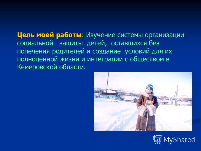Цель моей работы: Изучение системы организации социальной защиты детей, оставшихся без попечения родителей и создание условий для их полноценной жизни и интеграции с обществом в Кемеровской области.