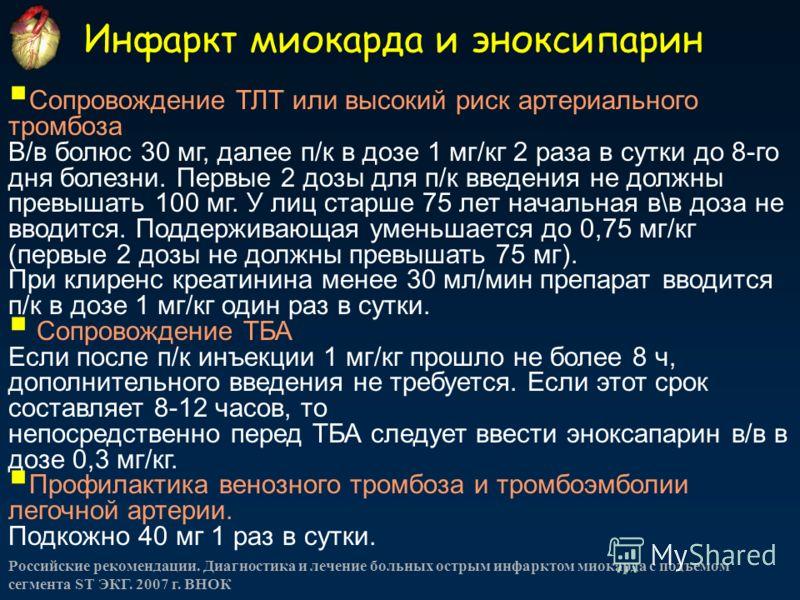 Инфаркт миокарда и эноксипарин Российские рекомендации. Диагностика и лечение больных острым инфарктом миокарда с подъемом сегмента ST ЭКГ. 2007 г. ВНОК Сопровождение ТЛТ или высокий риск артериального тромбоза В/в болюс 30 мг, далее п/к в дозе 1 мг/