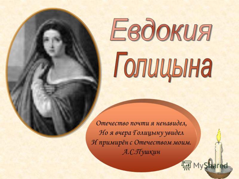 Отечество почти я ненавидел, Но я вчера Голицыну увидел И примирён с Отечеством моим. А.С.Пушкин