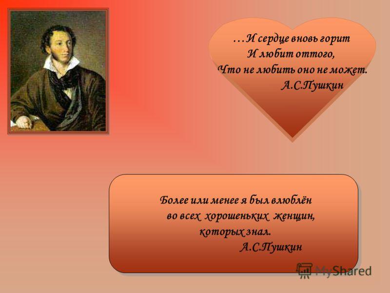 …И сердце вновь горит И любит оттого, Что не любить оно не может. А.С.Пушкин Более или менее я был влюблён во всех хорошеньких женщин, которых знал. А.С.Пушкин Более или менее я был влюблён во всех хорошеньких женщин, которых знал. А.С.Пушкин