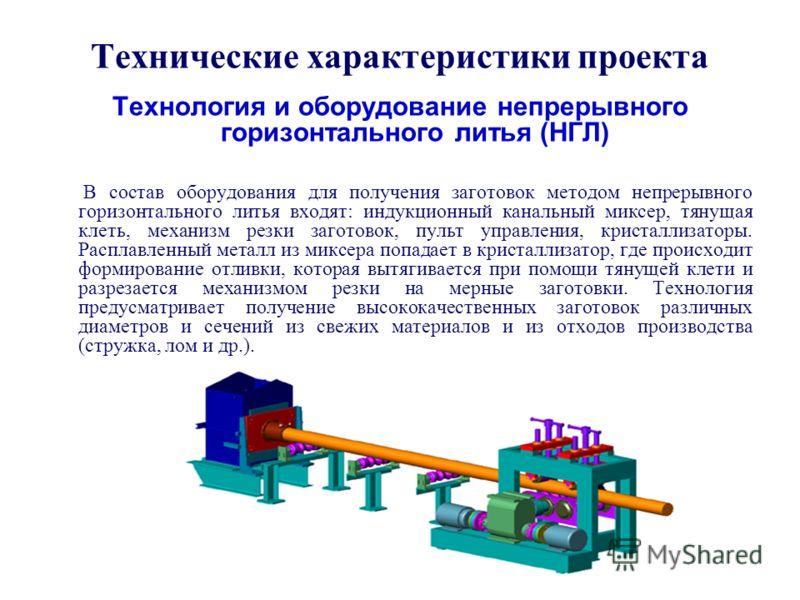 Технические характеристики проекта Технология и оборудование непрерывного горизонтального литья (НГЛ) В состав оборудования для получения заготовок методом непрерывного горизонтального литья входят: индукционный канальный миксер, тянущая клеть, механ