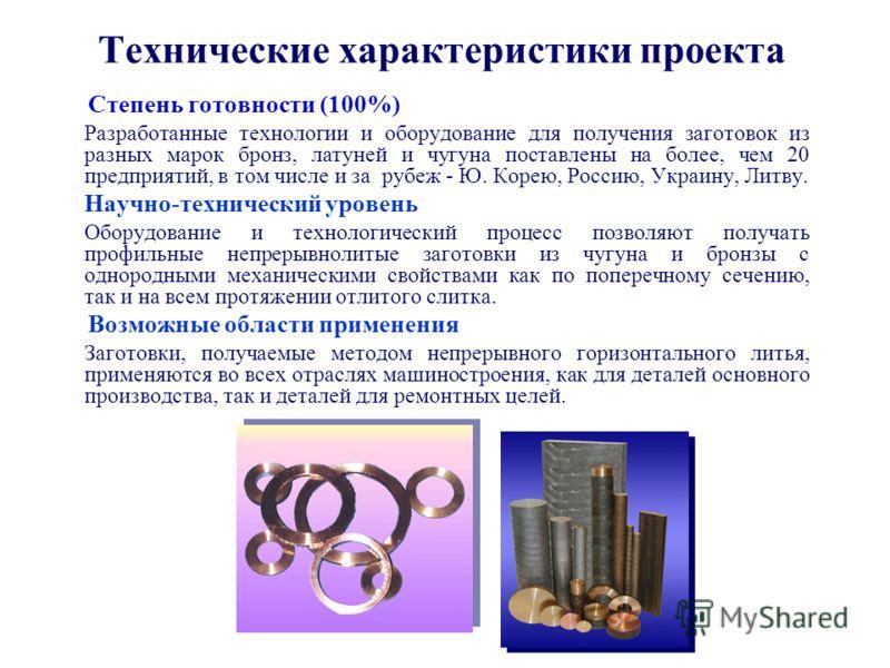 Технические характеристики проекта Степень готовности (100%) Разработанные технологии и оборудование для получения заготовок из разных марок бронз, латуней и чугуна поставлены на более, чем 20 предприятий, в том числе и за рубеж - Ю. Корею, Россию, У