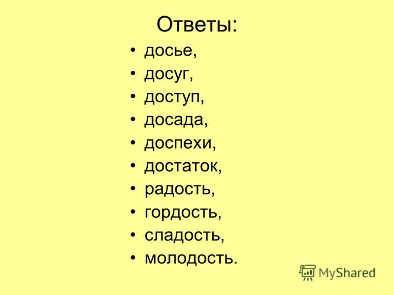 Ответы: досье, досуг, доступ, досада, доспехи, достаток, радость, гордость, сладость, молодость.