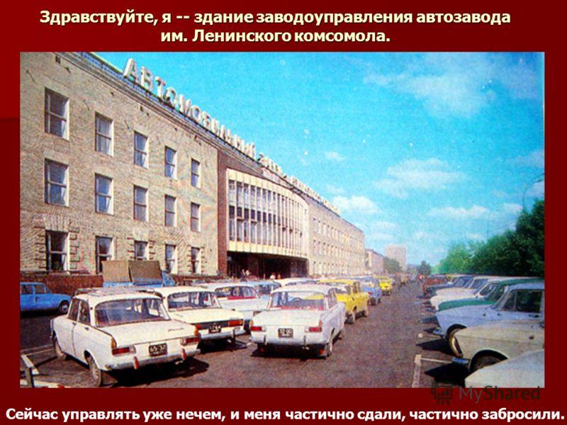 Здравствуйте, я -- здание заводоуправления автозавода им. Ленинского комсомола. Сейчас управлять уже нечем, и меня частично сдали, частично забросили.